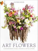Art Flowers : Contemporary Floral Designs and Installations - Olivier Dupon