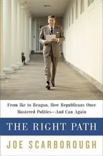 The Right Path : From Ike to Reagan, How Republicans Once Mastered Politics--And Can Again - Joe Scarborough