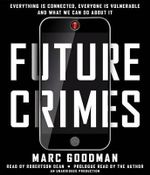 Future Crimes : Everything Is Connected, Everyone Is Vulnerable and What We Can Do about It - Marc Goodman