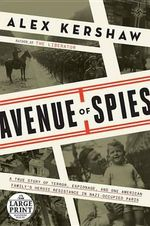 Avenue of Spies : A True Story of Terror, Espionage, and One American Family's Heroic Resistance in Nazi-Occupied Paris - Alex Kershaw