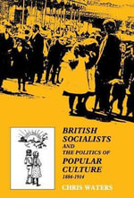 British Socialists and the Politics of Popular Culture, 1884-1914 - Chris Waters