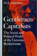 Gentlemen Capitalists : The Social and Political World of the Victorian Businessmen - Howard LeRoy Malchow