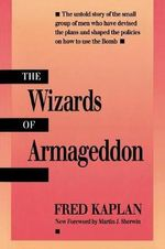 The Wizards of Armageddon : How a Few Grand Ideas Wrecked American Power - Fred M. Kaplan