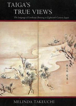 Taiga's True Views : The Language of Landscape Painting in Eighteenth-Century Japan - Melinda Takeuchi