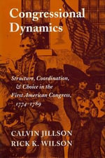 Congressional Dynamics : Structure, Coordination and Choice in the First American Congress, 1774-89 - Calvin Jillson