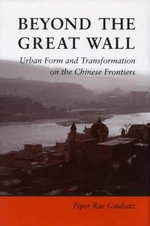 Beyond the Great Wall : Urban Form and Transformation on the Chinese Frontiers - Piper Rae Gaubatz