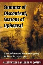 Summer of Discontent, Seasons of Upheaval : Elite Politics and Rural Insurgence in Yucatan, 1876-1915 - Allen Wells