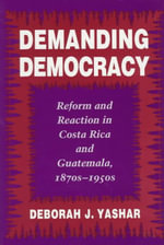 Demanding Democracy : Reform and Reaction in Costa Rica and Guatemala, 1870s-1950s - Deborah J. Yashar