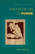 The Psychic Life of Power : Theories in Subjection - Judith P. Butler