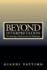 Beyond Interpretation : The Meaning of Hermeneutics for Philosophy - Gianni Vattimo