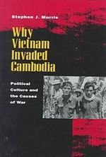 Why Vietnam Invaded Cambodia : Political Culture and the Causes of War - Stephen J. Morris