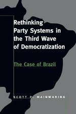Rethinking Party Systems in the Third Wave of Democratization : The Case of Brazil - Scott Mainwaring