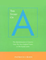 The Story of A : The Alphabetization of America from the New England Primer to the Scarlet Letter - Patricia Crain