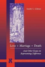 Love + Marriage = Death : And Other Essays on Representing Difference - Sander L. Gilman