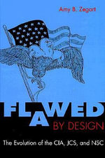 Flawed by Design : The Evolution of the CIA, JCS and NSC - Amy B. Zegart