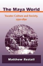 The Maya World : Yucatec Culture and Society, 1550-1850 - Matthew Restall