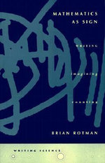 Mathematics as Sign : Writing, Imagining, Counting - Brian Rotman