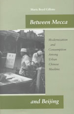 Between Mecca and Beijing : Modernization and Consumption Among Urban Chinese Muslims - Maris Boyd Gillette