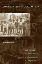 Confronting the Occupation : Work, Education, and Political Activism of Palestinian Families in a Refugee Camp - Maya Rosenfeld