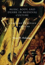 Music, Body and Desire in Medieval Culture : Hildegard of Bingen to Chaucer - Bruce W. Holsinger