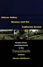 Silicon Valley, Women and the California Dream : Gender, Class and Opportunity in the Twentieth Century - Glenna Matthews