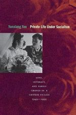Private Life Under Socialism : Love, Intimacy and Family Change in a Chinese Village, 1949-1999 - Yan Yunxiang