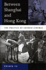 Between Shanghai and Hong Kong : The Politics of Chinese Cinemas - Poshek Fu