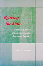 Retiring the State : The Politics of Pension Privatization in Latin America and beyond - Raul L. Madrid
