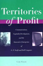 Territories of Profit : Communications, Capitalist Development and the Innovative Enterprises of G.F. Swift and Dell Computer - Gary Fields