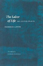 The Labor of Life : Selected Plays - Hanoch Levin