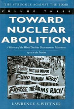 Toward Nuclear Abolition : A History of the World Nuclear Disarmament Movement, 1971-Present - Lawrence S. Wittner