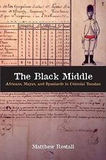 The Black Middle : Africans, Mayas, and Spaniards in Colonial Yucatan - Matthew Restall