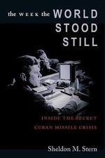 The Week the World Stood Still : Inside the Secret Cuban Missile Crisis - Sheldon M. Stern