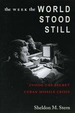 The Week the World Stood Still : Inside the Secret Cuban Missile Crisis - Sheldon M. Stern