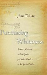 Purchasing Whiteness : Pardos, Mulattos, and the Quest for Social Mobility in the Spanish Indies - Ann Twinam