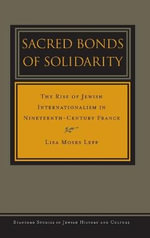 Sacred Bonds of Solidarity : The Rise of Jewish Internationalism in Ninteenth-century France - Lisa Moses Leff