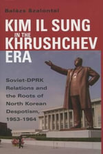 Kim Il Sung in the Khrushchev Era : Soviet-DPRK Relations and the Roots of North Korean Despotism, 1953-1964 - Balazs Szalontai