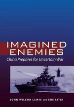 Imagined Enemies : China Prepares for Uncertain War - John Wilson Lewis