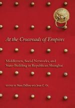 At the Crossroads of Empires : Middlemen, Social Networks, and State-building in Republican Shanghai