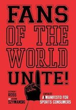 Fans of the World, Unite! : A (Capitalist) Manifesto for Sports Consumers - Stephen F. Ross