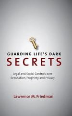 Guarding Life's Dark Secrets : Legal and Social Controls Over Reputation, Propriety, and Privacy - Lawrence M. Friedman