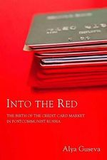 Into the Red : The Birth of the Credit Card Market in Postcommunist Russia - Alya Guseva