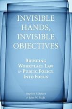 Invisible Hands, Invisible Objectives : Bringing Workplace Law and Public Policy into Focus - Stephen F. Befort