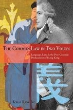 The Common Law in Two Voices : Language, Law, and the Postcolonial Dilemma in Hong Kong - Kwai Hang Ng