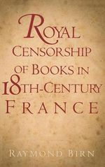 Royal Censorship of Books in Eighteenth-century France - Raymond Birn