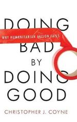 Doing Bad by Doing Good : Why Humanitarian Action Fails - Christopher J. Coyne