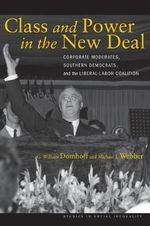 Class and Power in the New Deal : Corporate Moderates, Southern Democrats and the Liberal-Labor Coalition - G. William Domhoff