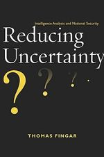Reducing Uncertainty : Intelligence Analysis and National Security - Thomas Fingar