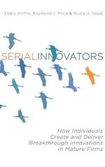 Serial Innovators : How Individuals Create and Deliver Breakthrough Innovations in Mature Firms - Abbie Griffin