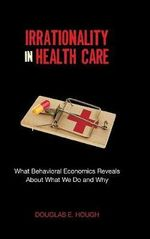 Irrationality in Health Care : What Behavioral Economics Reveals About What We Do and Why - Douglas E. Hough